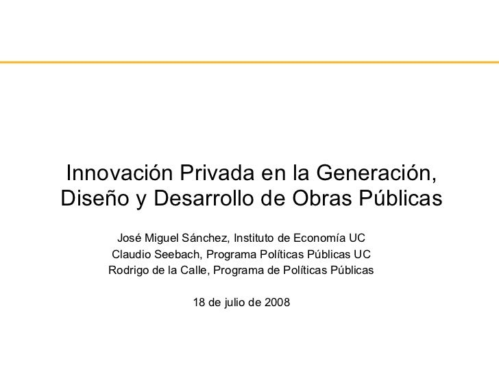 Innovación Privada en la Generación, Diseño y Desarrollo de Obras Públicas José Miguel Sánchez, Instituto de Economía UC C...