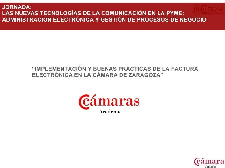"""<ul><ul><li>"""" IMPLEMENTACIÓN Y BUENAS PRÁCTICAS DE LA FACTURA ELECTRÓNICA EN LA CÁMARA DE ZARAGOZA"""" </li></ul></ul>JORNADA..."""