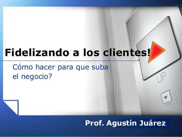 LOGOwww.themegallery.com Cómo hacer para que suba el negocio? Fidelizando a los clientes! Prof. Agustín Juárez