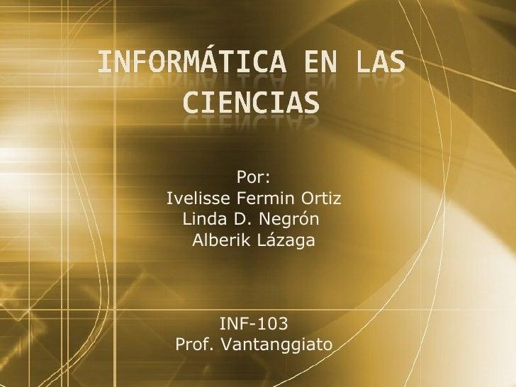 Por: Ivelisse Fermin Ortiz Linda D. Negr ón   Alberik Lázaga INF-103 Prof. Vantanggiato