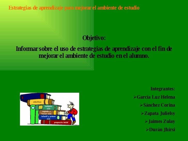 Estrategias de aprendizaje para mejorar el ambiente de estudio Objetivo: Informar sobre el uso de estrategias de aprendiza...