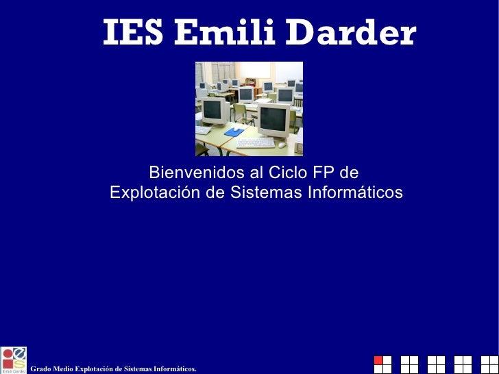 IES Emili Darder <ul><ul><li>Bienvenidos al Ciclo FP de  </li></ul></ul><ul><ul><li>Explotación de Sistemas Informáticos <...