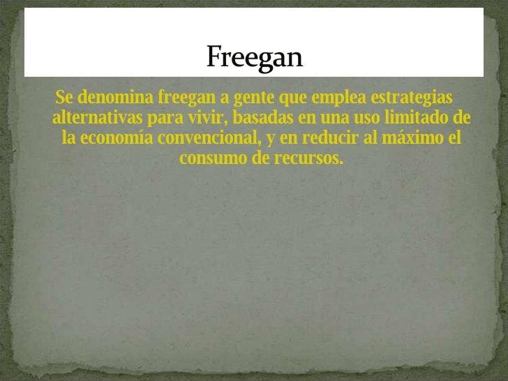 <ul><li>Se denomina freegan a gente que emplea estrategias alternativas para vivir, basadas en una uso limitado de la econ...