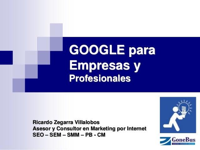 GOOGLE para Empresas y Profesionales  Ricardo Zegarra Villalobos  Asesor y Consultor en Marketing por Internet  SEO – SEM ...