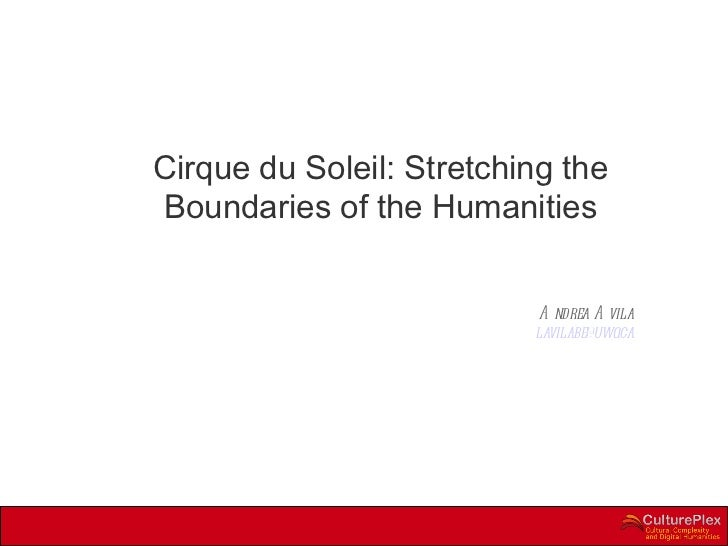 Cirque du Soleil: Stretching the Boundaries of the Humanities Andrea Avila [email_address]
