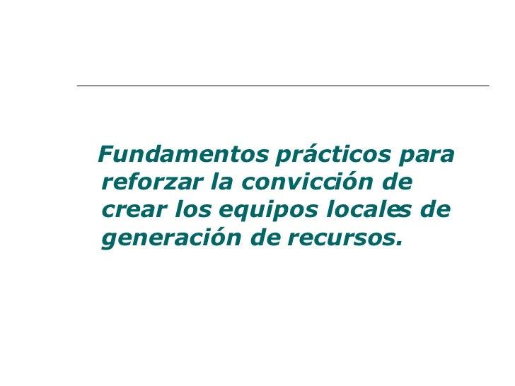 <ul><li>Fundamentos prácticos para reforzar la convicción de crear los equipos locales de generación de recursos. </li></ul>