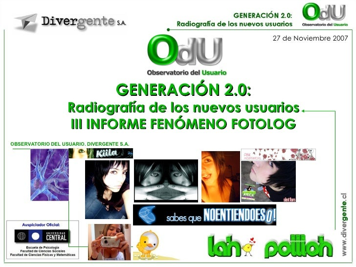 GENERACIÓN 2.0: Radiografía de los nuevos usuarios III INFORME FENÓMENO FOTOLOG OBSERVATORIO DEL USUARIO. DIVERGENTE S.A. ...