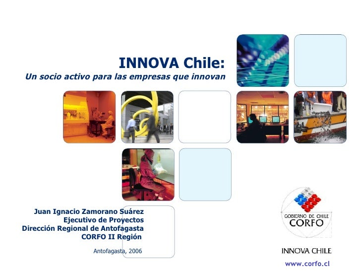 INNOVA Chile: Un socio activo para las empresas que innovan Antofagasta, 2006 Juan Ignacio Zamorano Suárez Ejecutivo de Pr...