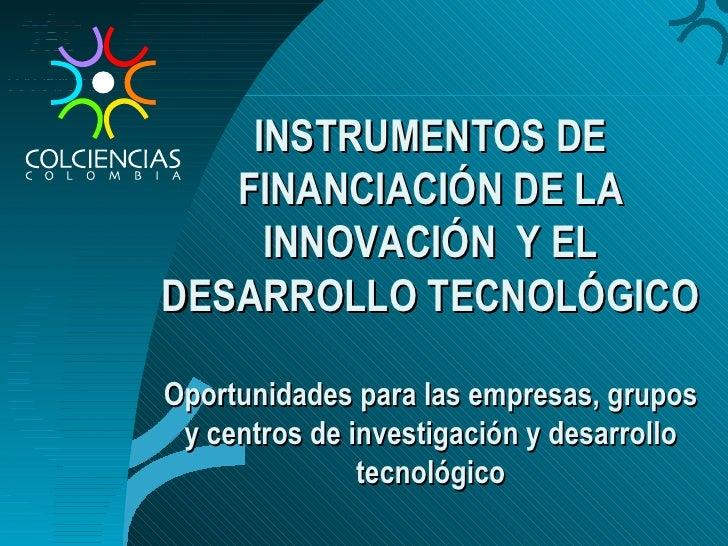 INSTRUMENTOS DE FINANCIACIÓN DE LA INNOVACIÓN  Y EL DESARROLLO TECNOLÓGICO Oportunidades para las empresas, grupos y centr...