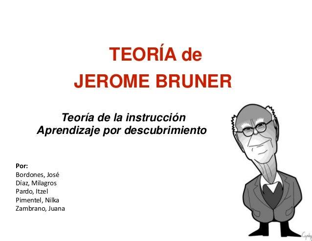 20 de junio de 2009  TEORÍA de  JEROME BRUNER  Teoría de la instrucción  Aprendizaje por descubrimiento  Por:  Bordones, J...