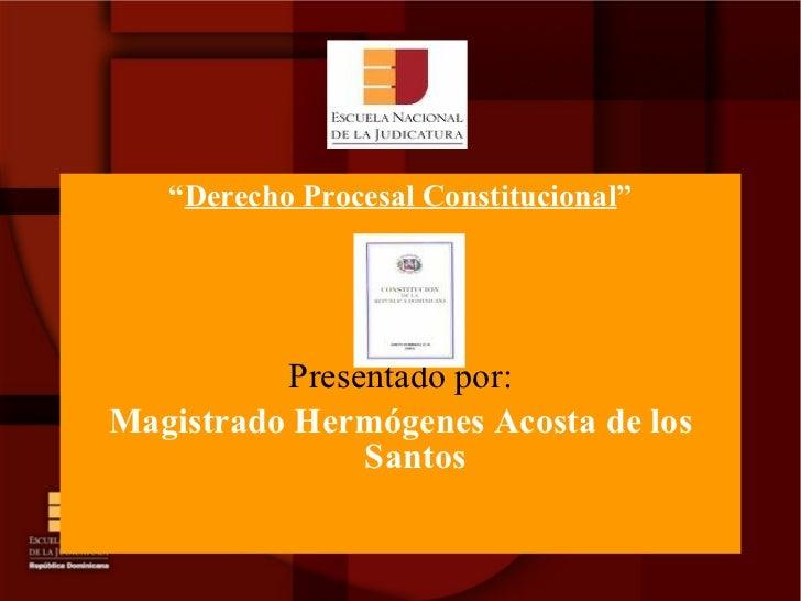 "<ul><li>"" Derecho Procesal Constitucional "" </li></ul><ul><li>Presentado por: </li></ul><ul><li>Magistrado Hermógenes Ac..."
