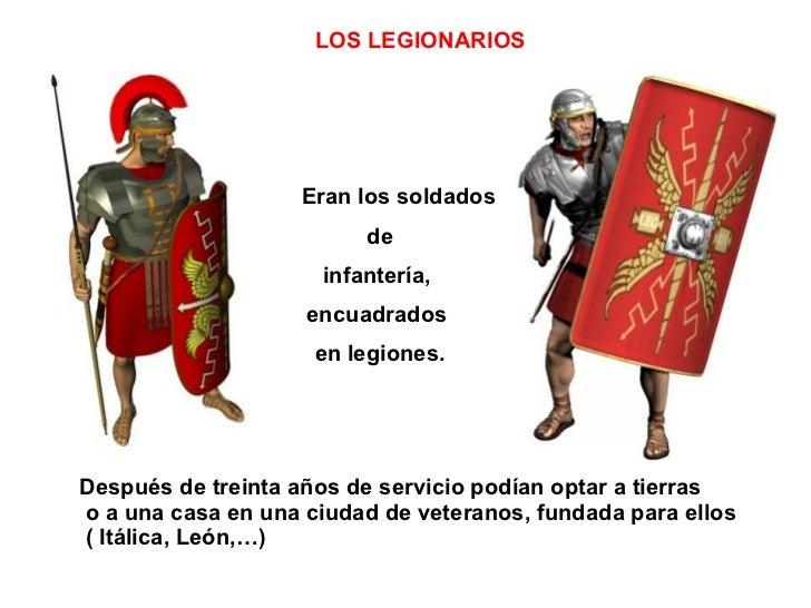 LOS LEGIONARIOS Eran los soldados de  infantería,  encuadrados  en legiones. Después de treinta años de servicio podían op...