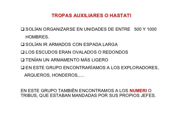 TROPAS AUXILIARES O HASTATI <ul><li>SOLÍAN ORGANIZARSE EN UNIDADES DE ENTRE  500 Y 1000  </li></ul><ul><li>HOMBRES. </li><...