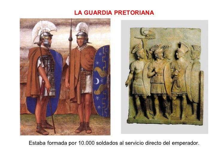 LA GUARDIA PRETORIANA Estaba formada por 10.000 soldados al servicio directo del emperador.