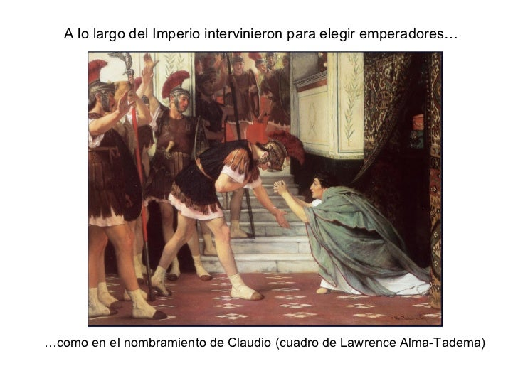 A lo largo del Imperio intervinieron para elegir emperadores… … como en el nombramiento de Claudio (cuadro de Lawrence Alm...