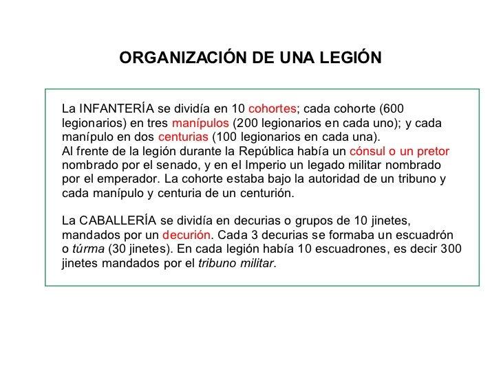 ORGANIZACIÓN DE UNA LEGIÓN La INFANTERÍA se dividía en 10  cohortes ; cada cohorte (600 legionarios) en tres  manípulos  (...