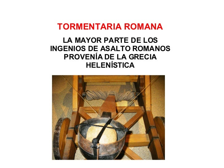 TORMENTARIA ROMANA LA MAYOR PARTE DE LOS INGENIOS DE ASALTO ROMANOS PROVENÍA DE LA GRECIA HELENÍSTICA