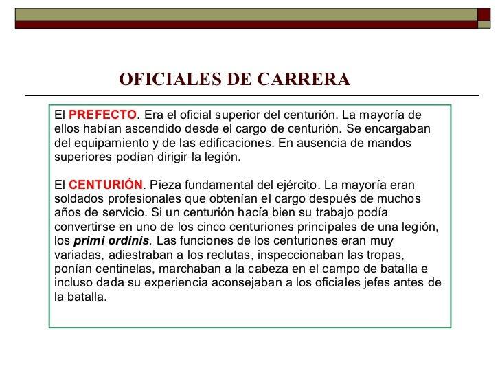 OFICIALES DE CARRERA El  PREFECTO . Era el oficial superior del centurión. La mayoría de ellos habían ascendido desde el c...