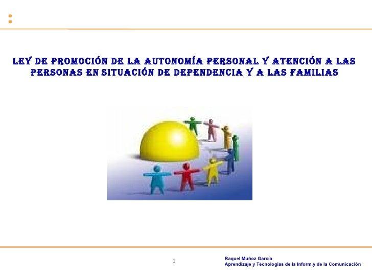 Ley de promoción de la autonomía personal y atención a las  personas en   situación de dependencia y a las familias   Raqu...