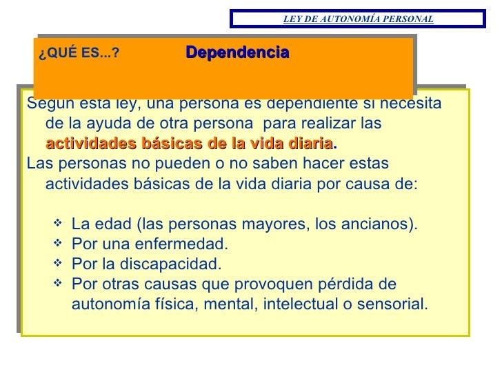 <ul><li>¿QUÉ ES...?  Dependencia </li></ul><ul><li>Según esta ley, una persona es dependiente si necesita de la ayuda de o...