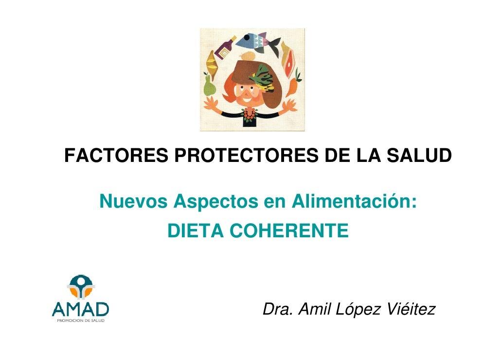 FACTORES PROTECTORES DE LA SALUD    Nuevos Aspectos en Alimentación:         DIETA COHERENTE                      Dra. Ami...