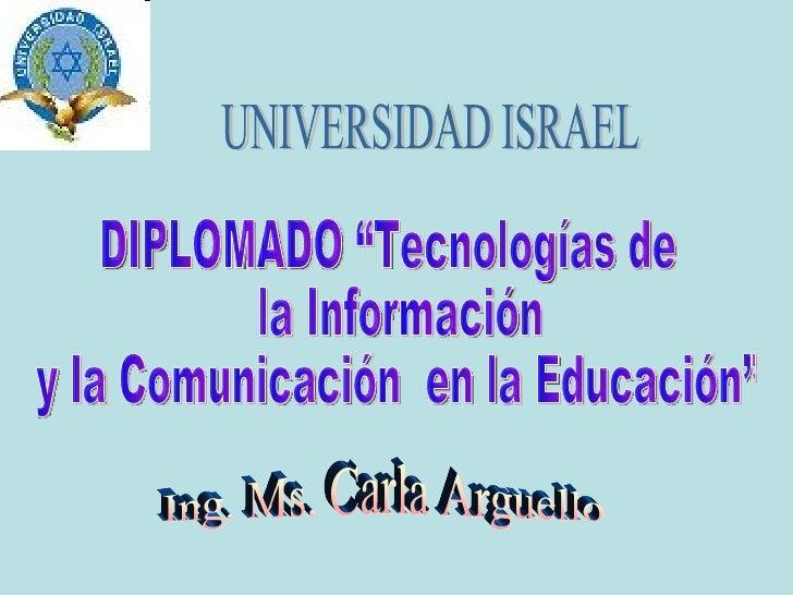 """Ing. Ms. Carla Arguello  UNIVERSIDAD ISRAEL DIPLOMADO """"Tecnologías de la Información y la Comunicación  en la Educación"""""""
