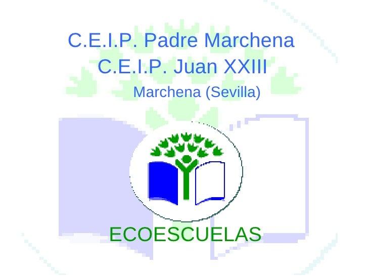 C.E.I.P. Padre Marchena C.E.I.P. Juan XXIII Marchena (Sevilla) ECOESCUELAS