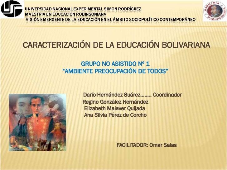 """<ul><li>CARACTERIZACIÓN DE LA EDUCACIÓN BOLIVARIANA </li></ul><ul><li>GRUPO NO ASISTIDO Nº 1 </li></ul><ul><li>"""" AMBIENTE ..."""