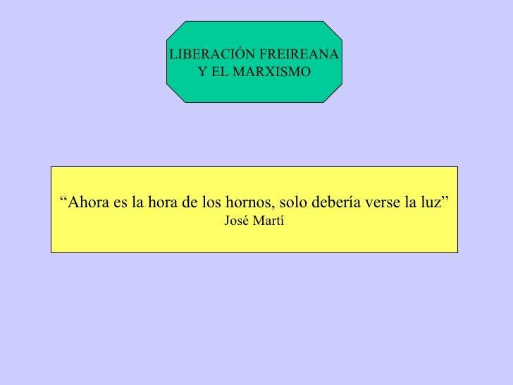 """LIBERACIÓN FREIREANA Y EL MARXISMO """" Ahora es la hora de los hornos, solo debería verse la luz"""" José Martí"""