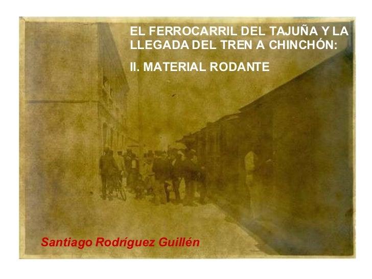 EL FERROCARRIL DEL TAJUÑA Y LA LLEGADA DEL TREN A CHINCHÓN: II. MATERIAL RODANTE Santiago Rodríguez Guillén