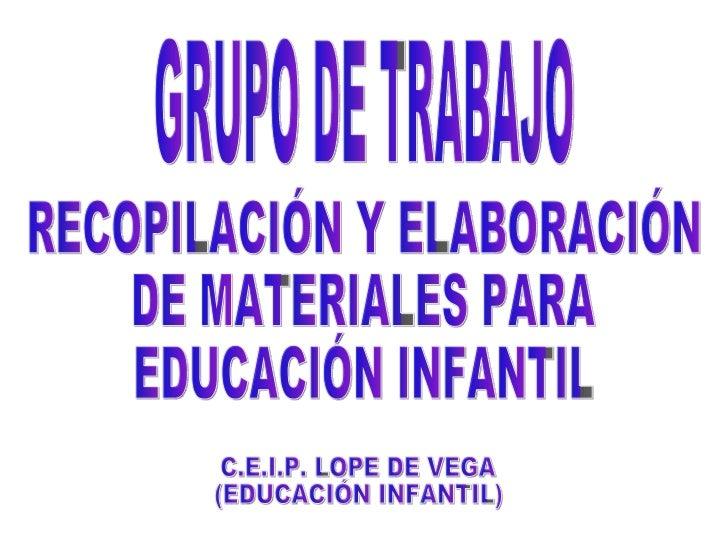 GRUPO DE TRABAJO RECOPILACIÓN Y ELABORACIÓN  DE MATERIALES PARA  EDUCACIÓN INFANTIL C.E.I.P. LOPE DE VEGA (EDUCACIÓN INFAN...