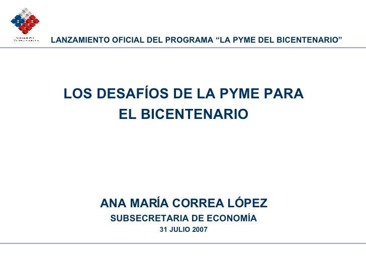 LOS DESAFÍOS DE LA PYME PARA EL BICENTENARIO ANA MARÍA CORREA LÓPEZ SUBSECRETARIA DE ECONOMÍA 31 JULIO 2007 LANZAMIENTO OF...