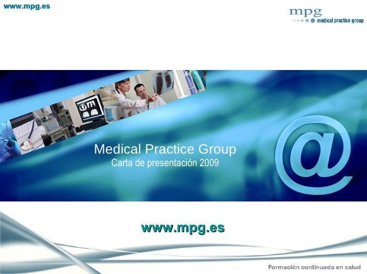 <ul><li>Medical Practice Group </li></ul><ul><li>Carta de presentación 2009 </li></ul>www.mpg.es