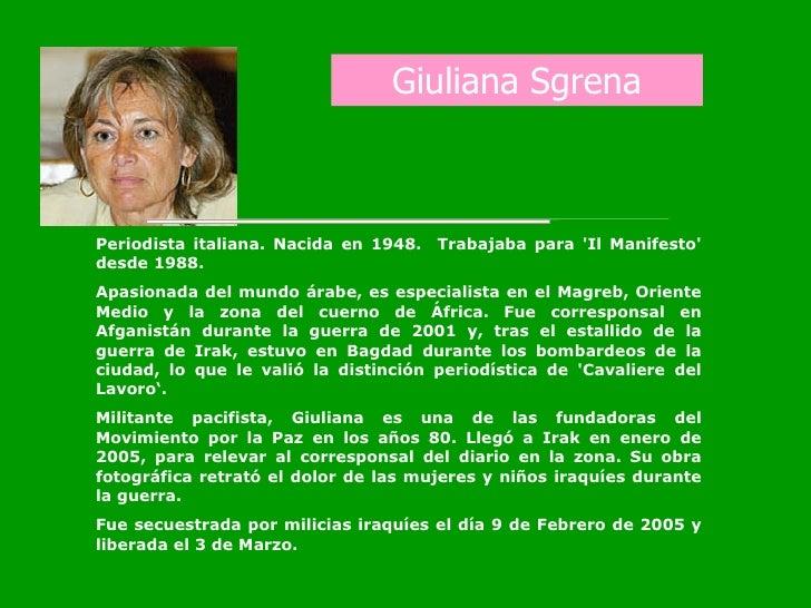 Giuliana Sgrena Periodista italiana. Nacida en 1948.  Trabajaba para 'Il Manifesto' desde 1988.  Apasionada del mundo árab...