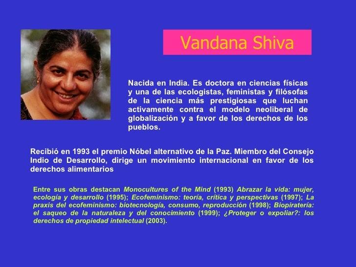 Vandana Shiva Nacida en India. Es doctora en ciencias físicas y una de las ecologistas, feministas y filósofas de la cienc...