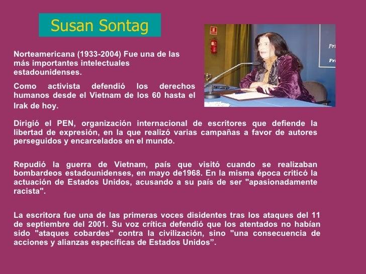 Susan Sontag Norteamericana (1933-2004) Fue una de las más importantes intelectuales estadounidenses.  Como activista defe...