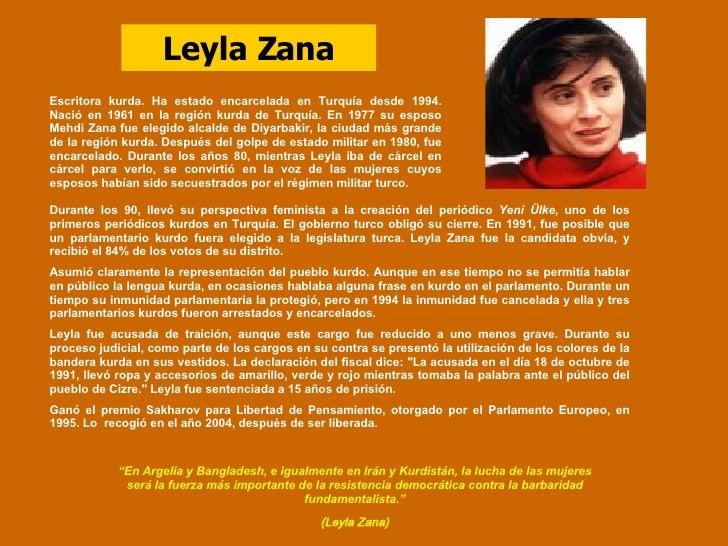 Leyla Zana Escritora kurda. Ha estado encarcelada en Turquía desde 1994. Nació en 1961 en la región kurda de Turquía. En 1...