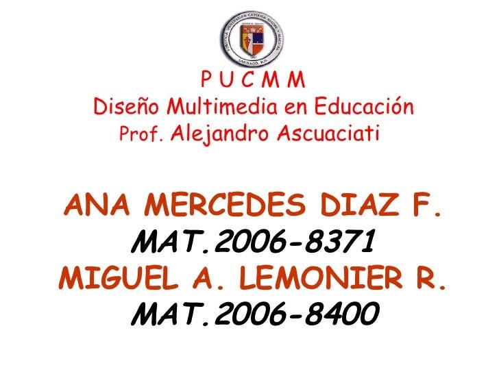 P U C M M Diseño Multimedia en Educación Prof.  Alejandro Ascuaciati  ANA MERCEDES DIAZ F. MAT.2006-8371 MIGUEL A. LEMONIE...