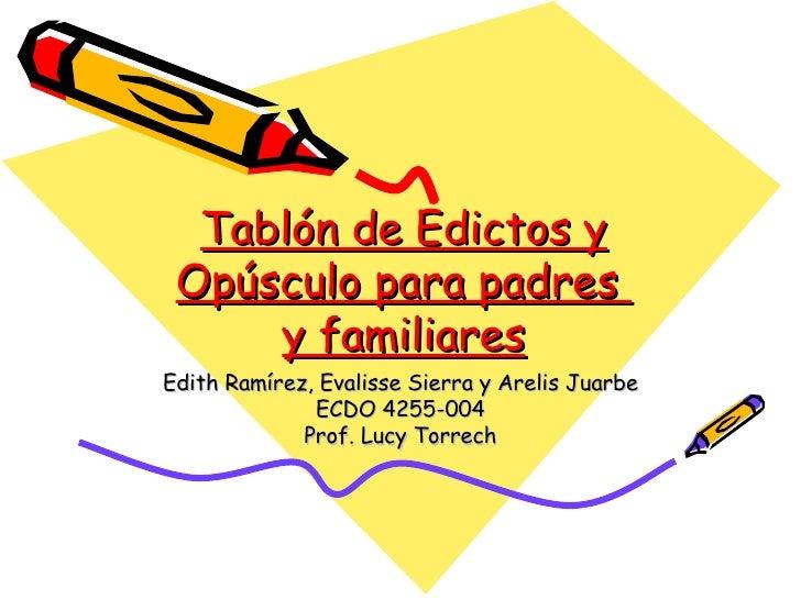 Tablón de Edictos y Opúsculo para padres  y familiares Edith Ramírez, Evalisse Sierra y Arelis Juarbe ECDO 4255-004 Prof. ...