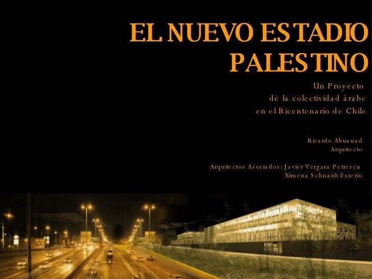 EL NUEVO ESTADIO PALESTINO Un Proyecto  de la colectividad árabe en el Bicentenario de Chile Ricardo Abuauad Arquitecto Ar...
