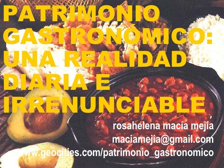 PATRIMONIO GASTRONÓMICO:  UNA REALIDAD DIARIA E IRRENUNCIABLE rosahelena macía mejía [email_address] www.geocities.com/pat...