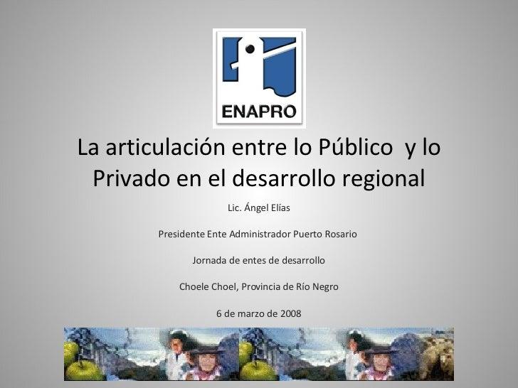 La articulación entre lo Público  y lo Privado en el desarrollo regional Lic. Ángel Elías Presidente Ente Administrador Pu...