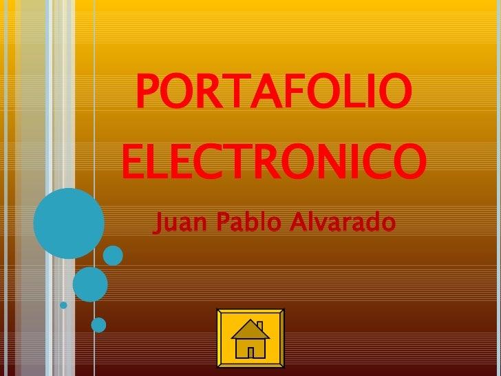 PORTAFOLIO ELECTRONICO <ul><li>Juan Pablo Alvarado </li></ul>