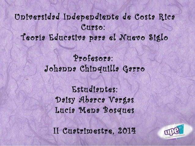 Universidad Independiente de Costa Rica  Curso:  Teoría Educativa para el Nuevo Siglo  Profesora:  Johanna Chinquilla Garr...