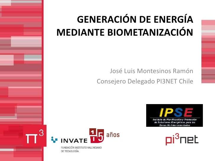 GENERACIÓN DE ENERGÍAMEDIANTE BIOMETANIZACIÓN           José Luis Montesinos Ramón       Consejero Delegado PI3NET Chile