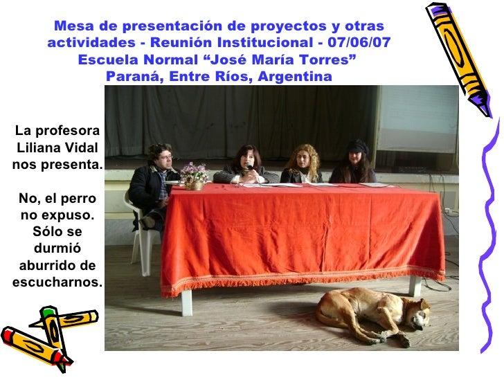 """Mesa de presentación de proyectos y otras actividades - Reunión Institucional - 07/06/07 Escuela Normal """"José María Torres..."""