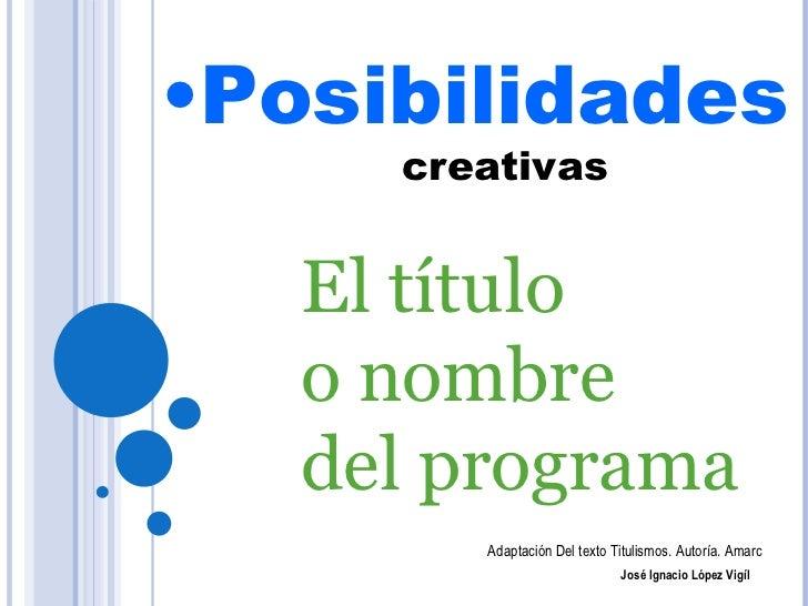 <ul><li>Posibilidades   creativas </li></ul>El título  o nombre  del programa Adaptación Del texto Titulismos. Autoría. Am...