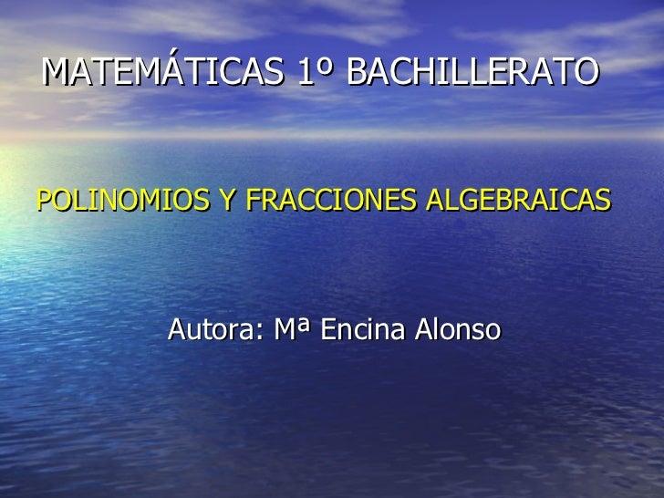 MATEMÁTICAS 1º BACHILLERATO <ul><li>POLINOMIOS Y FRACCIONES ALGEBRAICAS </li></ul><ul><li>Autora: Mª Encina Alonso </li></ul>