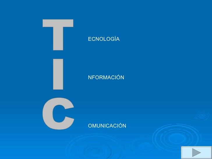 TIC ECNOLOGÍA NFORMACIÓN OMUNICACIÓN