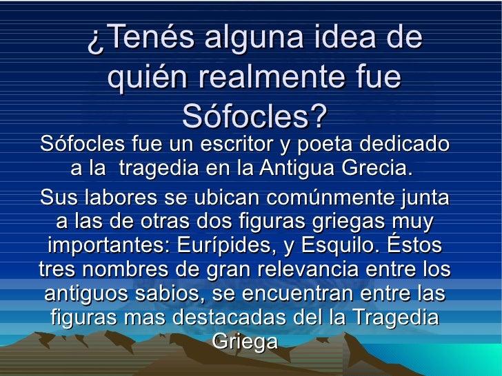 ¿Tenés alguna idea de quién realmente fue Sófocles? Sófocles fue un escritor y poeta dedicado a la  tragedia en la Antigua...